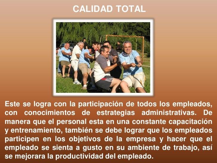 CALIDAD TOTALEste se logra con la participación de todos los empleados,con conocimientos de estrategias administrativas. D...