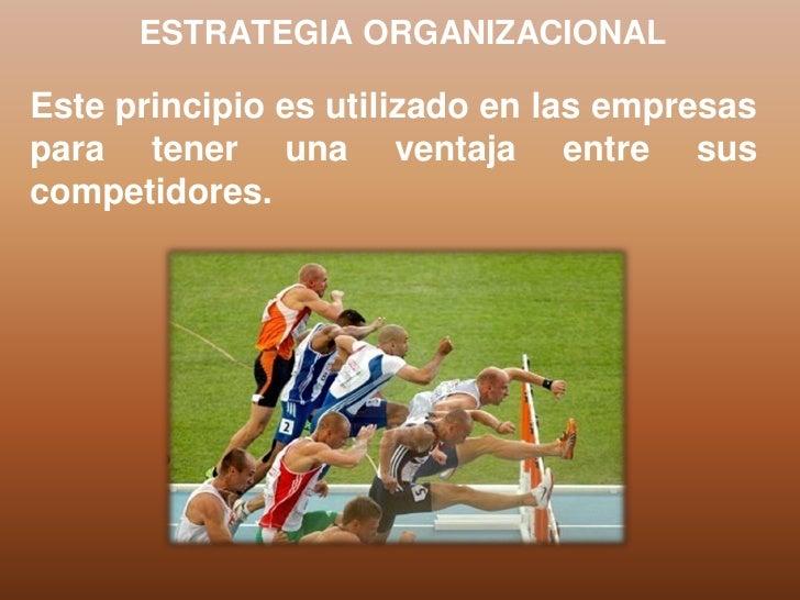 ESTRATEGIA ORGANIZACIONALEste principio es utilizado en las empresaspara tener una ventaja entre suscompetidores.