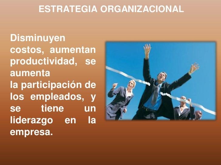 ESTRATEGIA ORGANIZACIONALDisminuyencostos, aumentanproductividad, seaumentala participación delos empleados, yse      tien...