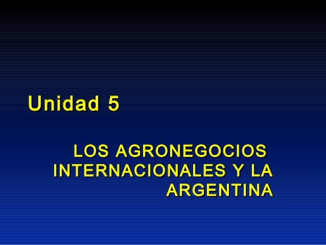 Unidad 5    LOS AGRONEGOCIOS  INTERNACIONALES Y LA            ARGENTINA