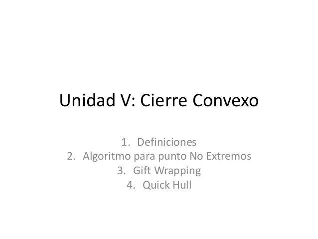 Unidad V: Cierre Convexo 1. Definiciones 2. Algoritmo para punto No Extremos 3. Gift Wrapping 4. Quick Hull
