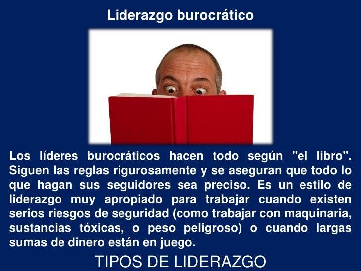 """Liderazgo burocráticoLos líderes burocráticos hacen todo según """"el libro"""".Siguen las reglas rigurosamente y se aseguran qu..."""