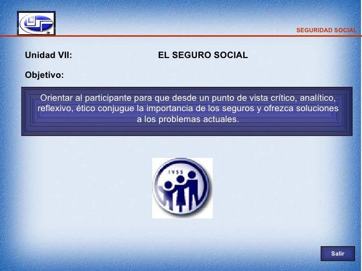 SEGURIDAD SOCIAL    Unidad VII:                      EL SEGURO SOCIAL  Objetivo:     Orientar al participante para que des...