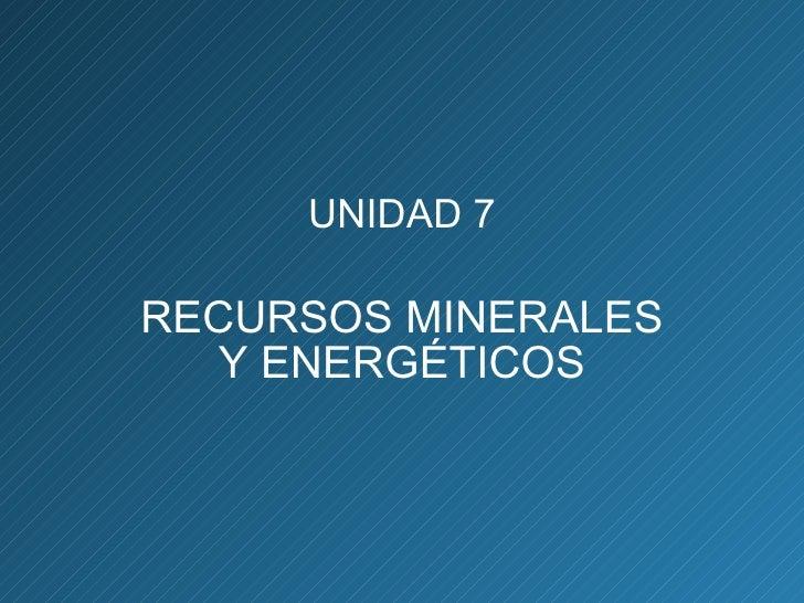 UNIDAD 7 RECURSOS MINERALES Y ENERGÉTICOS