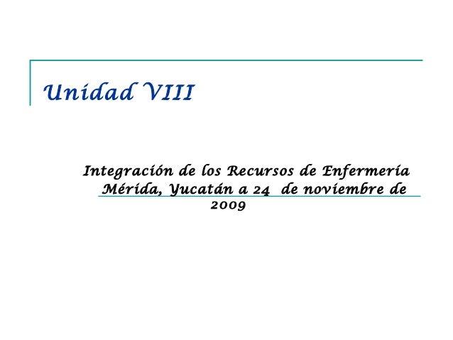 Unidad VIII Integración de los Recursos de Enfermería Mérida, Yucatán a 24 de noviembre de 2009