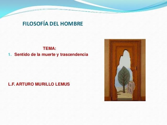 FILOSOFÍA DEL HOMBRE                 TEMA:1. Sentido de la muerte y trascendenciaL.F. ARTURO MURILLO LEMUS
