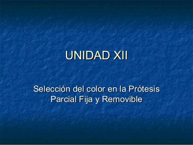 UNIDAD XIIUNIDAD XII Selección del color en la PrótesisSelección del color en la Prótesis Parcial Fija y RemovibleParcial ...