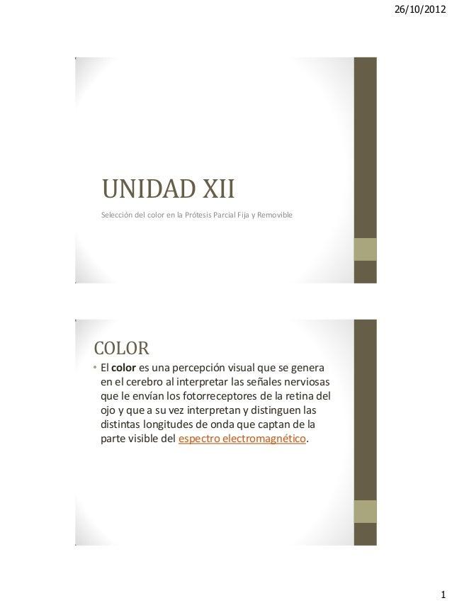 26/10/2012 1 UNIDAD XII Selección del color en la Prótesis Parcial Fija y Removible COLOR • El color es una percepción vis...