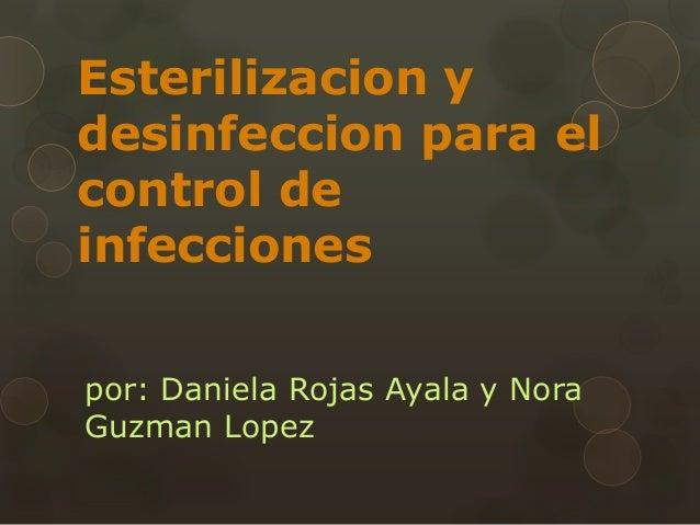 Esterilizacion y desinfeccion para el control de infecciones por: Daniela Rojas Ayala y Nora Guzman Lopez