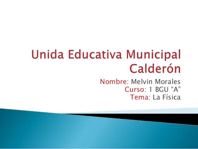 "Nombre: Melvin Morales  Curso: 1 BGU ""A""  Tema: La Física"