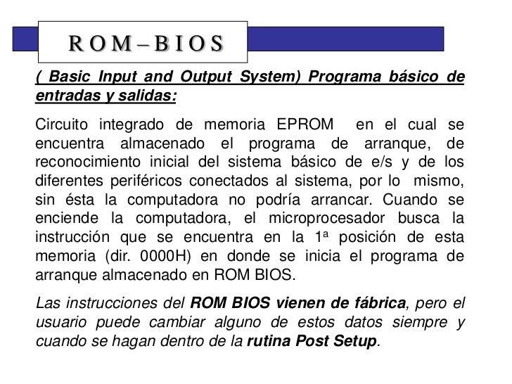 ROM–BIOS( Basic Input and Output System) Programa básico deentradas y salidas:Circuito integrado de memoria EPROM en el cu...