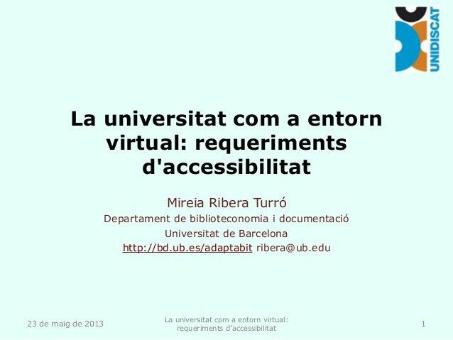 La universitat com a entornvirtual: requerimentsdaccessibilitatMireia Ribera TurróDepartament de biblioteconomia i documen...