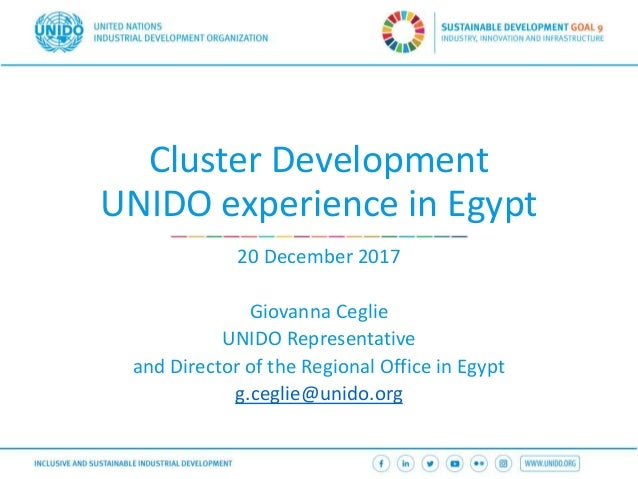 Cluster Development UNIDO experience in Egypt 20 December 2017 Giovanna Ceglie UNIDO Representative and Director of the Re...