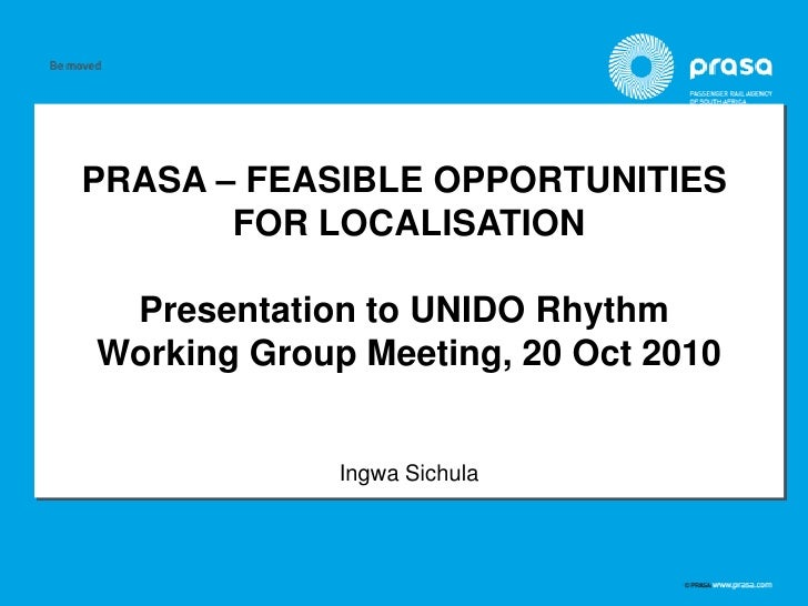 PRASA – FEASIBLE OPPORTUNITIES       FOR LOCALISATION Presentation to UNIDO RhythmWorking Group Meeting, 20 Oct 2010      ...