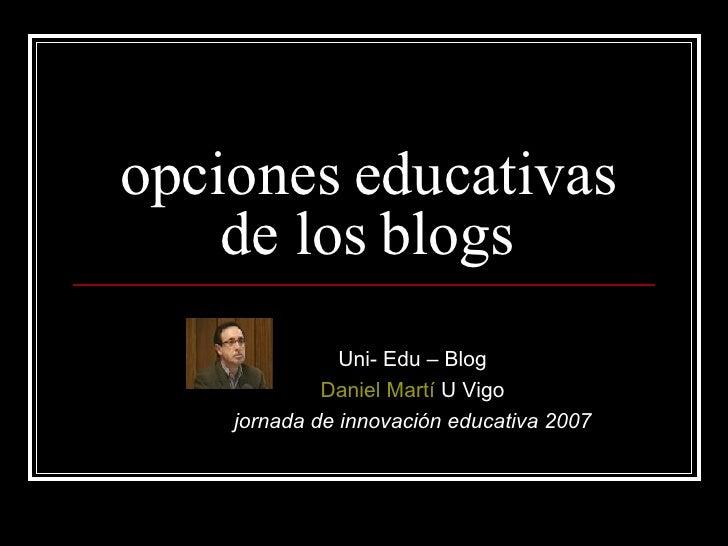 opciones educativas de los blogs Uni- Edu – Blog Daniel Martí  U Vigo jornada de innovación educativa 2007