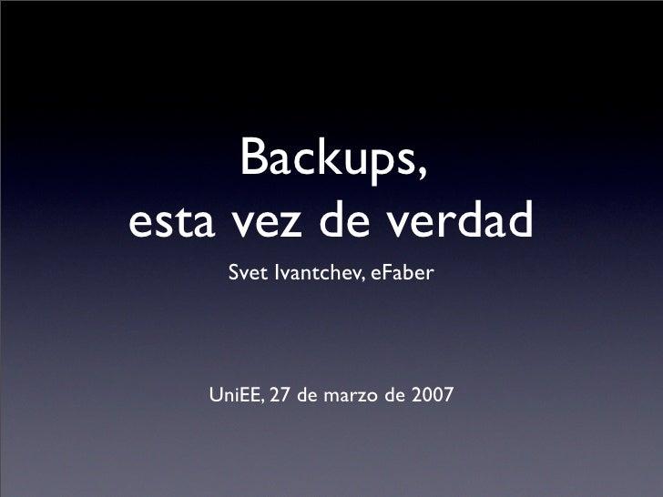 Backups, esta vez de verdad      Svet Ivantchev, eFaber        UniEE, 27 de marzo de 2007