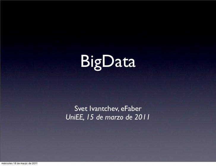 BigData                                  Svet Ivantchev, eFaber                                UniEE, 15 de marzo de 2011m...