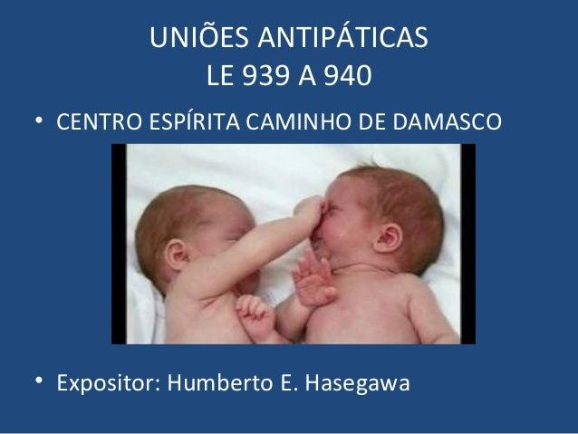UNIÕES ANTIPÁTICAS LE 939 A 940 • CENTRO ESPÍRITA CAMINHO DE DAMASCO • Expositor: Humberto E. Hasegawa