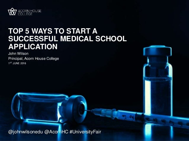 TOP 5 WAYS TO START A SUCCESSFUL MEDICAL SCHOOL APPLICATION John Wilson 1ST JUNE 2016 Principal, Acorn House College @john...