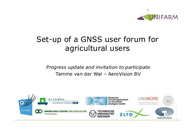 Set-up of a GNSS user forum for       agricultural users  Progress update and invitation to participate      Tamme van der...