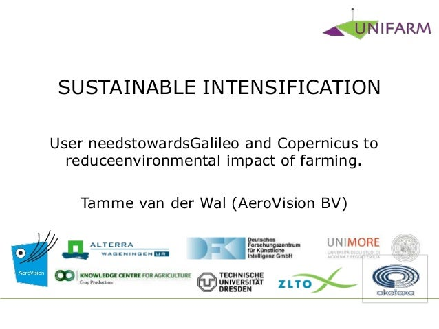 SUSTAINABLE INTENSIFICATION User needstowardsGalileo and Copernicus to reduceenvironmental impact of farming. Tamme van de...