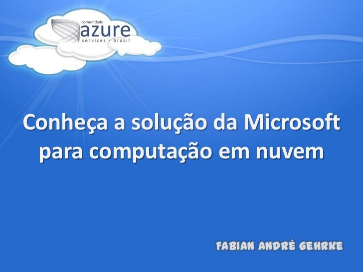 Conheça a solução da Microsoft para computação em nuvem<br />Fabian André Gehrke<br />