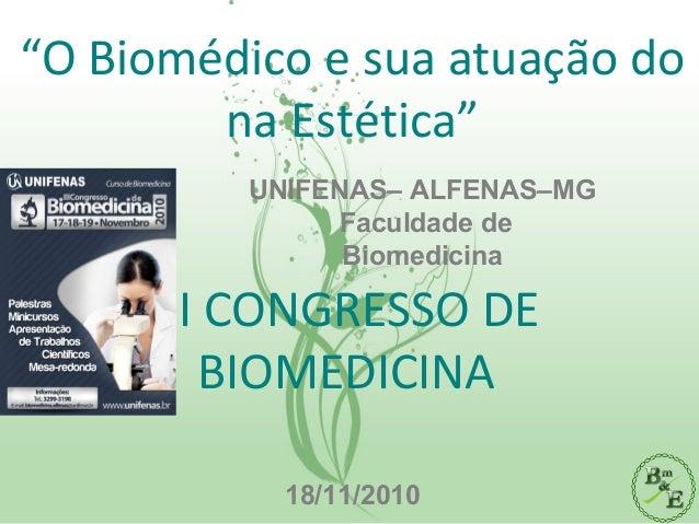 """""""O Biomédico e sua atuação do na Estética"""" III CONGRESSO DE BIOMEDICINA 18/11/2010 UNIFENAS– ALFENAS–MG Faculdade de Biome..."""