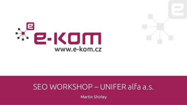 SEO WORKSHOP – UNIFER alfa a.s. Martin Shirley