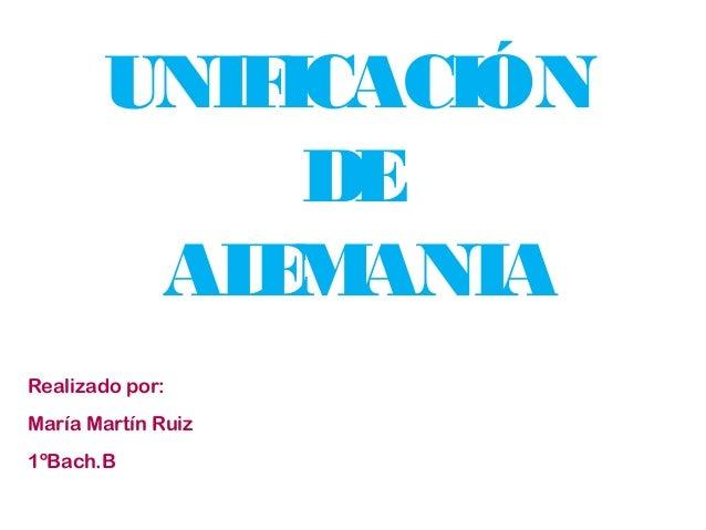 UNIF ICACIÓN DE AL M E ANIA Realizado por: María Martín Ruiz 1ºBach.B