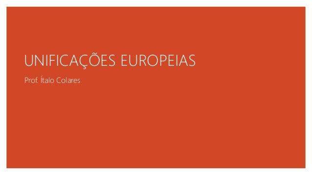 UNIFICAÇÕES EUROPEIAS Prof. Ítalo Colares
