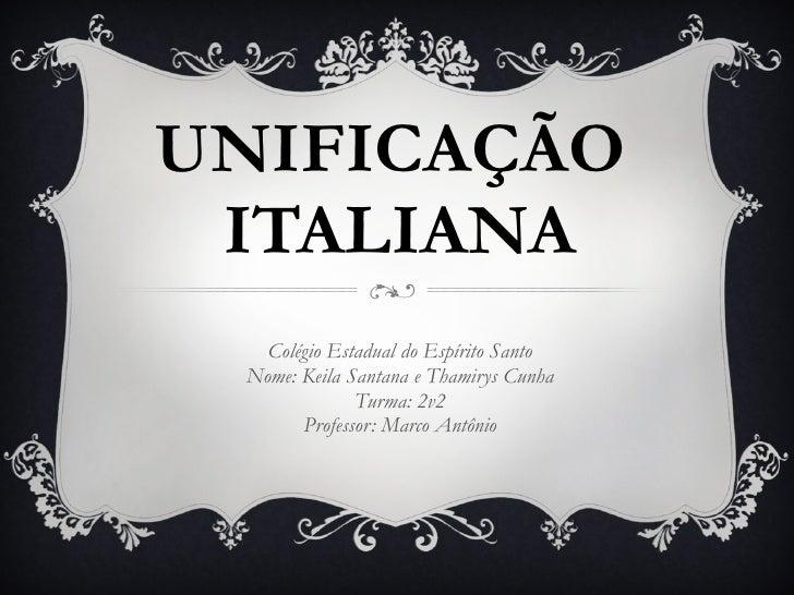 UNIFICAÇÃO  ITALIANA Colégio Estadual do Espírito Santo Nome: Keila Santana e Thamirys Cunha Turma: 2v2 Professor: Marco A...