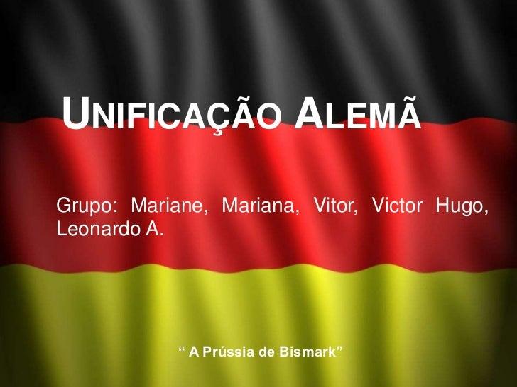 """UNIFICAÇÃO ALEMÃGrupo: Mariane, Mariana, Vitor, Victor Hugo,Leonardo A.            """" A Prússia de Bismark"""""""