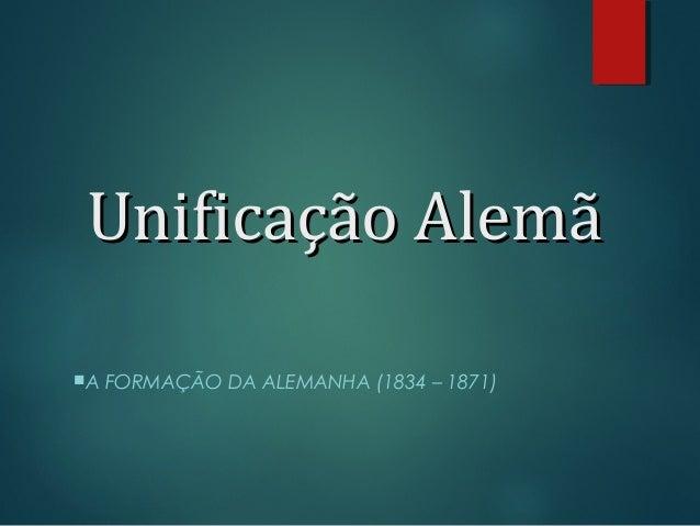Unificação AlemãUnificação Alemã A FORMAÇÃO DA ALEMANHA (1834 – 1871)