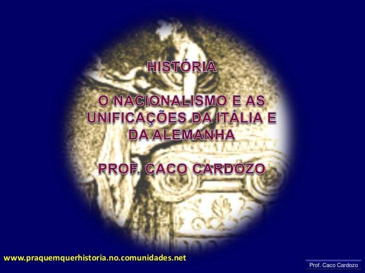 HISTÓRIA<br />O NACIONALISMO E AS UNIFICAÇÕES DA ITÁLIA E DA ALEMANHA<br />PROF. CACO CARDOZO<br />www.praquemquerhistoria...