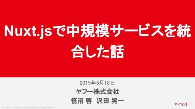 Copyright (C) 2019 Yahoo Japan Corporation. All Rights Reserved. 2019年5月18日 ヤフー株式会社 笹沼 啓 沢田 晃一 Nuxt.js 中規模サービスを統 合した話