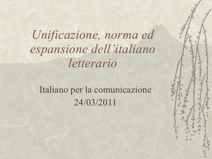 Unificazione, norma ed espansione dell'italiano letterario Italiano per la comunicazione 24/03/2011