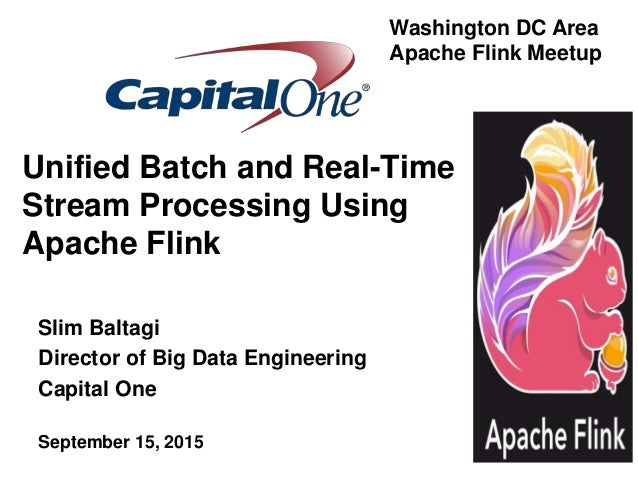 Unified Batch and Real-Time Stream Processing Using Apache Flink Slim Baltagi Director of Big Data Engineering Capital One...