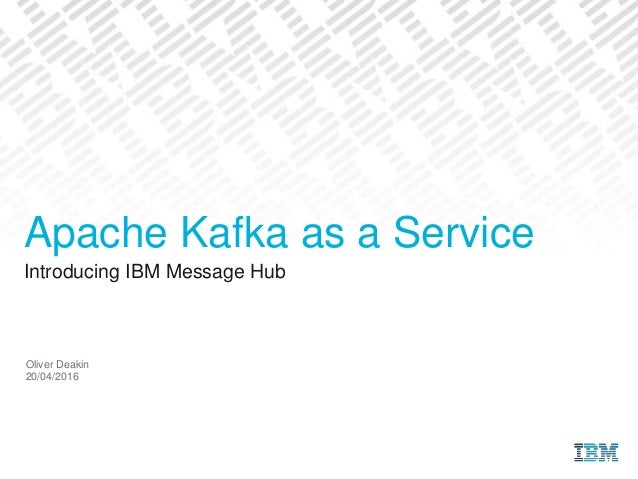 Introducing IBM Message Hub Oliver Deakin 20/04/2016 Apache Kafka as a Service