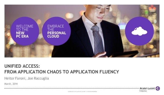 COPYRIGHT © 2013 ALCATEL-LUCENT. ALLRIGHTS RESERVED. UNIFIED ACCESS: FROM APPLICATION CHAOS TO APPLICATION FLUENCY Heitor ...