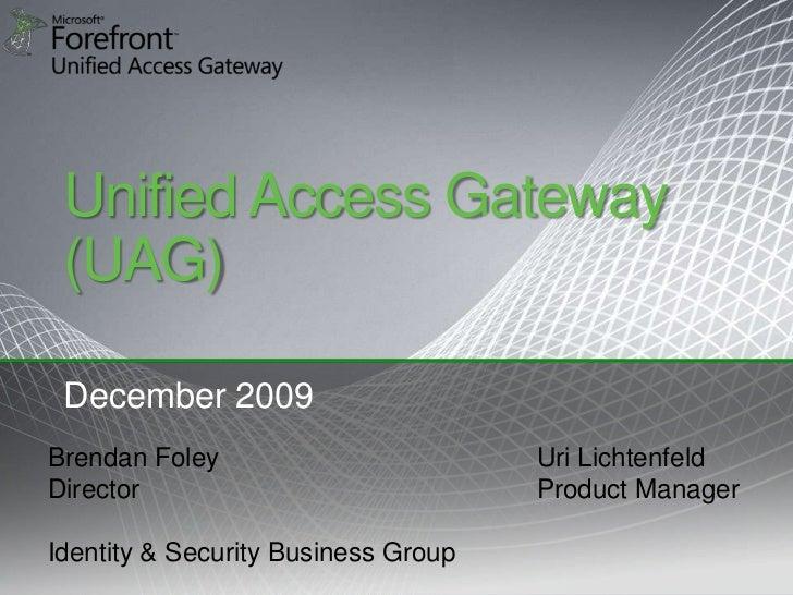 Unified Access Gateway  (UAG)   December 2009 Brendan Foley                        Uri Lichtenfeld Director               ...