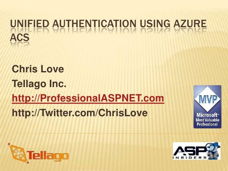 Unified Authentication Using Azure ACS<br />Chris Love<br />Tellago Inc.<br />http://ProfessionalASPNET.com<br />http://Tw...