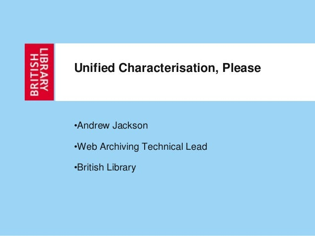 •Andrew Jackson •Web Archiving Technical Lead •British Library Unified Characterisation, Please