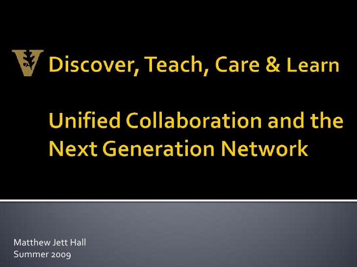 Discover, Teach, Care & Learn<br />Unified Collaboration and the Next Generation Network<br />Matthew Jett Hall<br />Summe...