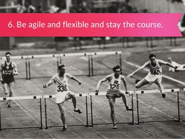6. Be agile and flexible and stay the course.