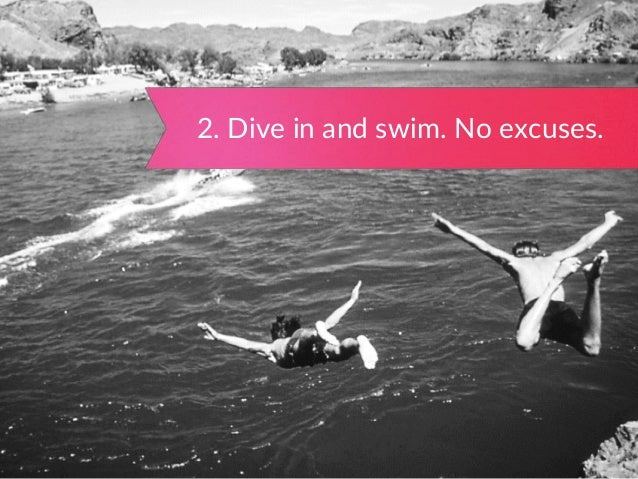 2. Dive in and swim. No excuses.