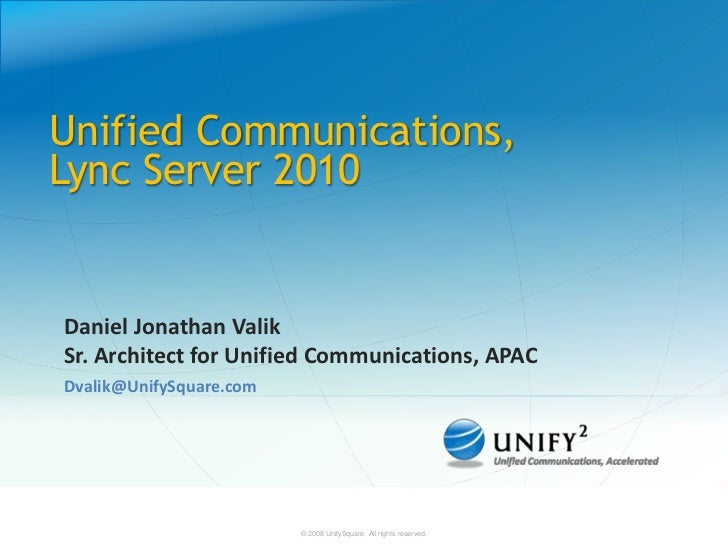 Unified Communications,Lync Server 2010Daniel Jonathan ValikSr. Architect for Unified Communications, APACDvalik@UnifySqua...