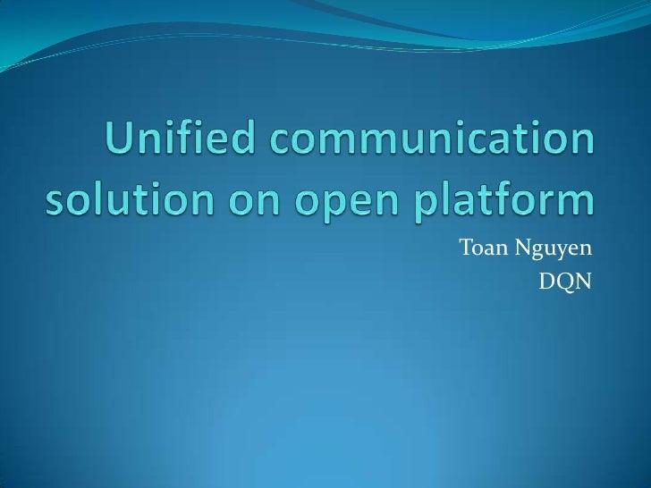 Unified communication solution on open platform<br />Toan Nguyen<br />DQN<br />