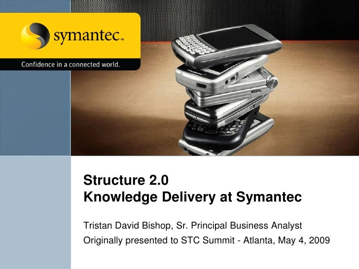Structure 2.0 Knowledge Delivery at Symantec Tristan David Bishop, Sr. Principal Business Analyst Originally presented to ...