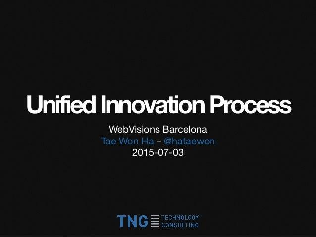 UnifiedInnovationProcess WebVisions Barcelona  Tae Won Ha – @hataewon  2015-07-03