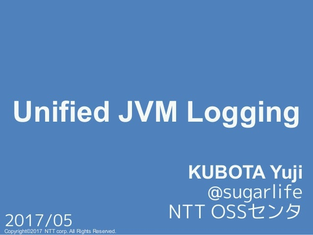 Unified JVM Logging! KUBOTA Yuji @sugarlife+ NTT OSSセンタ+ Copyright©2017 NTT corp. All Rights Reserved.+ 2017/05+